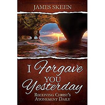 I Forgave You Yesterday: Receiving Christ's Atonement� Daily
