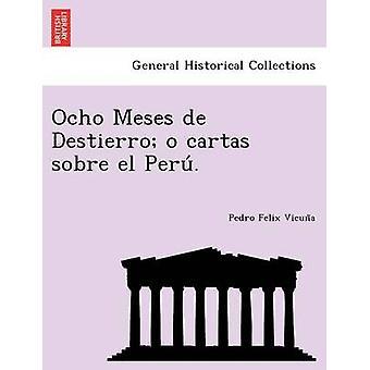 Ocho Meses de Destierro o cartas sobre el Peru. by Vicuna & Pedro Felix