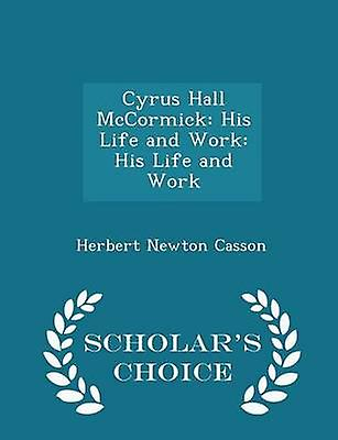 Cyrus Hall McCormick His Life and Work His Life and Work  Scholars Choice Edition by Casson & Herbert Newton
