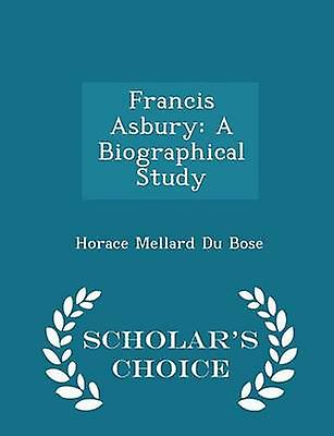 Francis Asbury A Biographical Study  Scholars Choice Edition by Du Bose & Horace Mellard