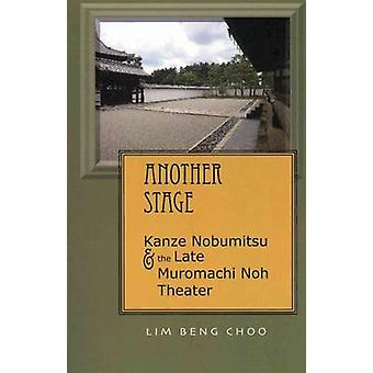 Another Stage - Kanze Nobumitsu and the Late Muromachi Noh Theater by