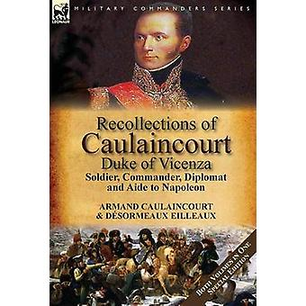 Recollections of Caulaincourt Duke of Vicenza Soldier Commander Diplomat and Aide to NapoleonBoth Volumes in One Special Edition by Caulaincourt & ArmandAugustinLouis