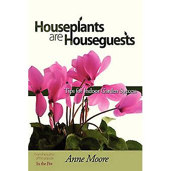 Houseplants Are Houseguests Tips for Indoor Garden Success by Anne Moore by Moore & Anne M.