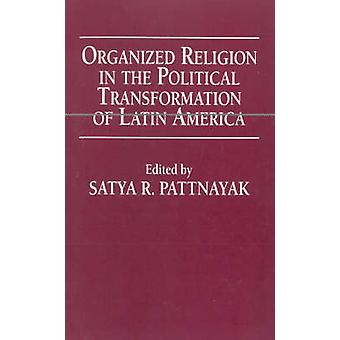 Organized Religion in the Political Transformation of Latin America by PATTNAYAK & SATYA R.
