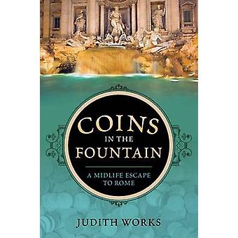 Coins in the Fountain A Midlife Escape to Rome by Works & Judith
