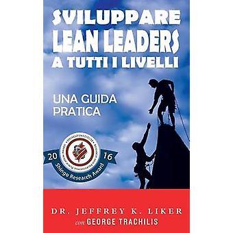 Sviluppare Lean Leader a tutti i livelli Una guida pratica by Liker & Jeffrey