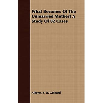 What Becomes of the Unmarried Mother a Study of 82 Cases by Guibord & Alberta Sylvia Boomhower