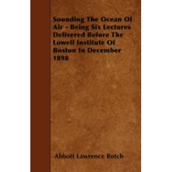 Sounding The Ocean Of Air  Being Six Lectures Delivered Before The Lowell Institute Of Boston In December 1898 by Rotch & Abbott Lawrence