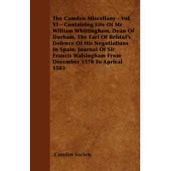 The Camden Miscellany  Vol. VI  Containing Life Of Mr William Whittingham Dean Of Durham The Earl Of Bristols Defence Of His Negotiations In Spain Journal Of Sir Francis Walsingham From December by Society & Camden