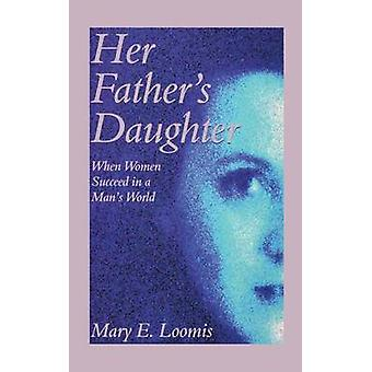 Her Fathers Daughter When Women Succeed in a Mans World by Loomis & Mary E.