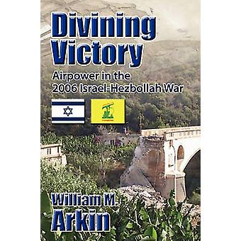 Divining Victory Airpower in the IsraelHezbollah War by Arkin & William