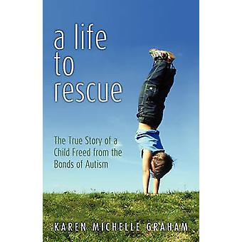 A Life to Rescue The True Story of a Child Freed from the Bonds of Autism by Graham & Karen Michelle