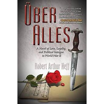 ber Alles A Novel of Love Loyalty and Political Intrigue In World War II by Neff & Robert Arthur