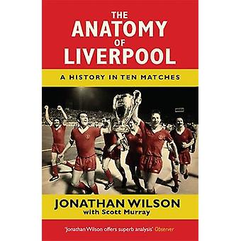 The Anatomy of Liverpool  A History in Ten Matches by Jonathan Wilson & Scott Murray