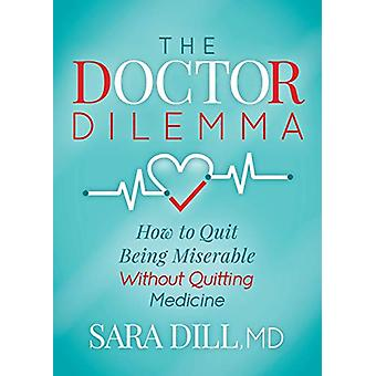 The Doctor Dilemma - How to Quit Being Miserable Without Quitting Medi