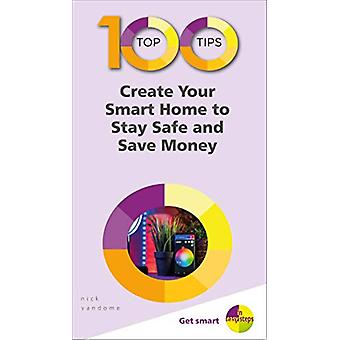 100 Top Tips - Create Your Smart Home to Stay Safe and Save Money by