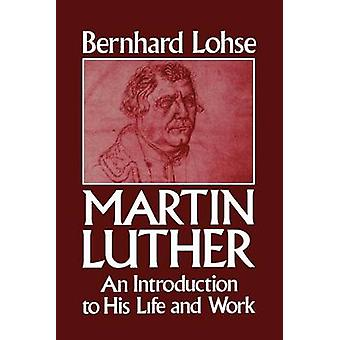 Martin Luther - An Introduction Tobhis Life and Work by Bernhard Lohse