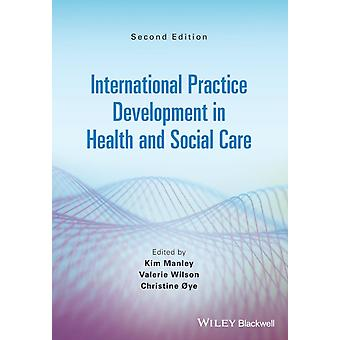 International Practice Development in Health and Social Care by Edited by Kim Manley & Edited by Valerie J Wilson & Edited by Christine Oye