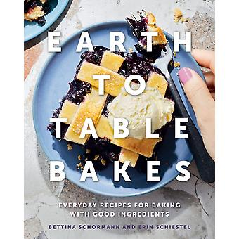 Earth To Table Bakes  Everyday Recipes for Baking with Good Ingredients by Bettina Schormann & Erin Schiestel & Foreword by Jeff Crump