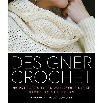 Designer Crochet - 32 Patterns to Elevate Your Style by Shannon Mullet