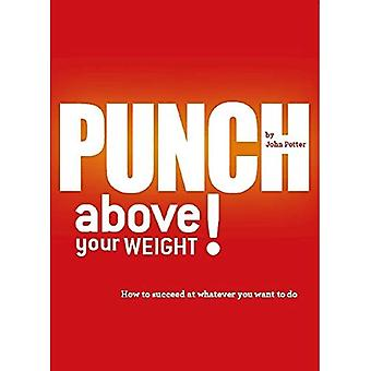 Punch Above Your Weight!: How to Succeed at Whatever You Want to Do