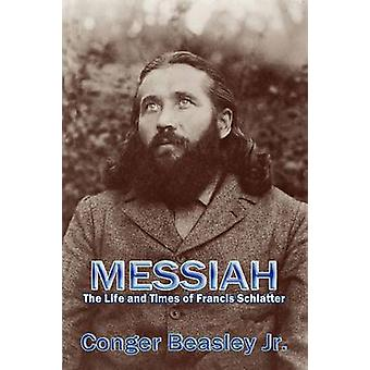 Messiah the Life and Times of Francis Schlatter by Beasley & Conger & Jr.