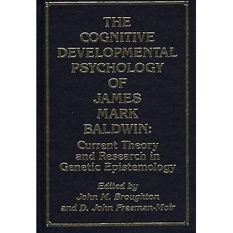 The Cognitive Developmental Psychology of James Mark Baldwin Current Theory and Research in Genetic Epistemology by Broughton & John M.