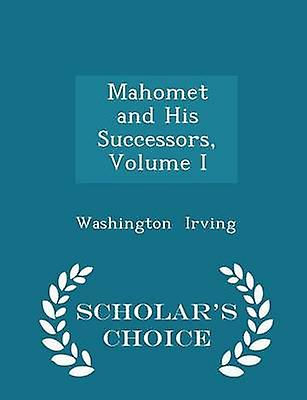Mahomet and His Successors Volume I  Scholars Choice Edition by Irving & Washington