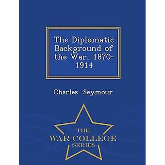 The Diplomatic Background of the War 18701914  War College Series by Seymour & Charles