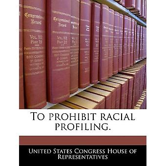 To Prohibit Racial Profiling. by United States Congress House of Repr