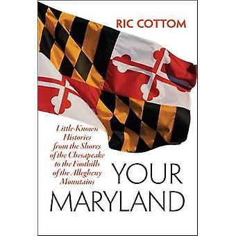 Your Maryland  LittleKnown Histories from the Shores of the Chesapeake to the Foothills of the Allegheny Mountains by Ric Cottom