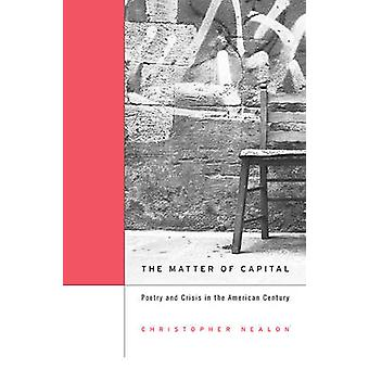 The Matter of Capital - Poetry and Crisis in the American Century by C
