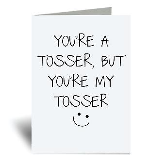 You're A Tosser  But You're My Tosser A6 Greeting Card