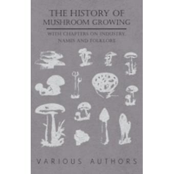 The History of Mushroom Growing  With Chapters on Industry Names and Folklore by Various