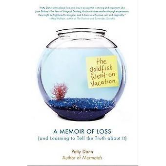 The Goldfish Went on Vacation  A Memoir of Loss and Learning to Tell the Truth about It by Dann & Patty