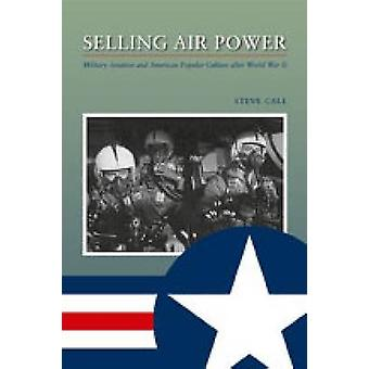 Selling Air Power Military Aviation and American Popular Culture After World War II by Call & Steve