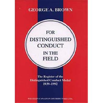 FOR DISTINGUISHED CONDUCT IN THE FIELD. The Register of the Distinguished Conduct Medal 19391992. by by George A. Brown.