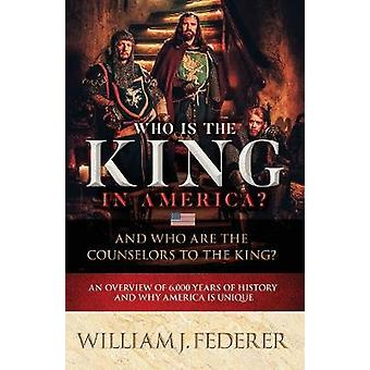 Who is the King in America And Who are the Counselors to the King An Overview of 6000 Years of History  Why America is Unique by Federer & William J