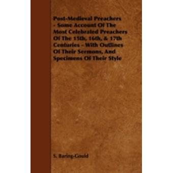PostMedieval Preachers  Some Account of the Most Celebrated Preachers of the 15th 16th  17th Centuries  With Outlines of Their Sermons and Spec by BaringGould & Sabine