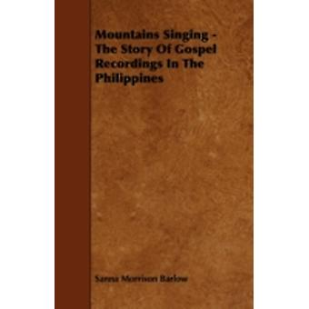 Mountains Singing  The Story of Gospel Recordings in the Philippines by Barlow & Sanna Morrison