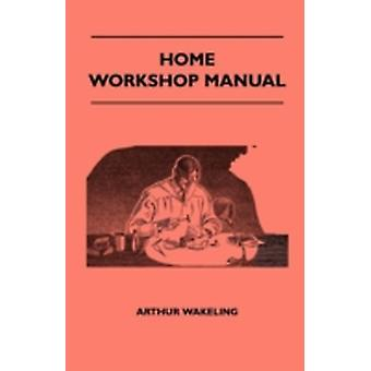 Home Workshop Manual  How To Make Furniture Ship And Airplane Models Radio Sets Toys Novelties House And Garden Conveniences Sporting Equipment Woodworking Methods Use And Care Of Tools Wood by Wakeling & Arthur