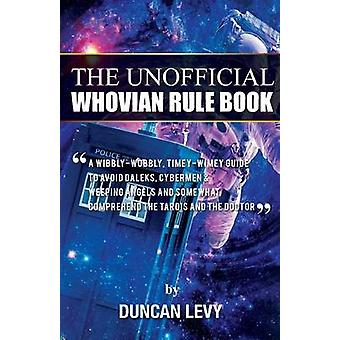 The Unofficial Whovian Rule Book A wibblywobbly timeywimey guide to avoid Daleks Cybermen  Weeping Angels and somewhat comprehend the Tardis and The Doctor by Levy & Duncan
