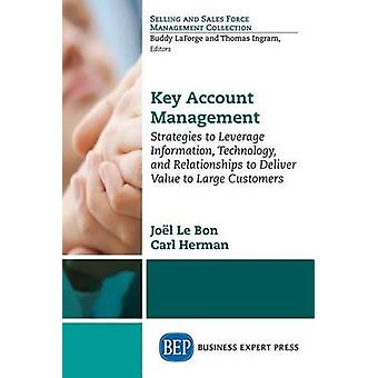 Key Account Management Strategies to Leverage InformationTechnology and Relationships to Deliver Value to Large Customers by Le Bon & Joel