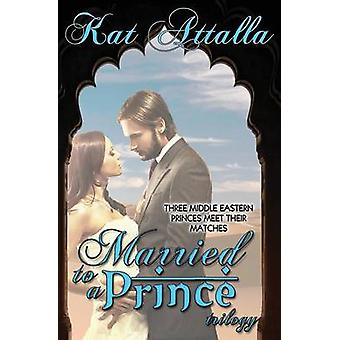 Married to a Prince Trilogy by Attalla & Kat