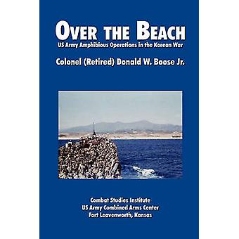 Over the Beach US Army Amphibious Operations in the Korean War by Boose & Donald W.