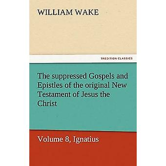 The Suppressed Gospels and Epistles of the Original New Testament of Jesus the Christ Volume 8 Ignace par Wake et William