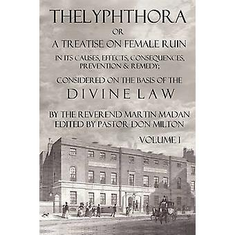 Thelyphthora or a Treatise on Female Ruin Volume 1 in Its Causes Effects Consequences Prevention  Remedy Considered on the Basis of Divine Law by Madan & Martin