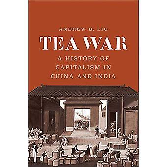 Tea War - A History of Capitalism in China and India by Andrew B. Liu
