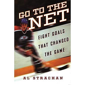 Go to the Net - Eight Goals that Changed the Game by Al Strachan - 978