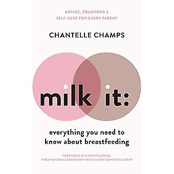 Milk It: Everything You Need to Know About Breastfeeding: Advice, solutions & self-care for every parent